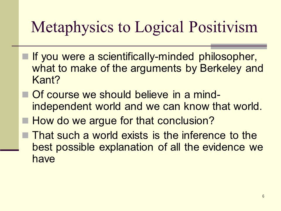 6 Metaphysics to Logical Positivism If you were a scientifically-minded philosopher, what to make of the arguments by Berkeley and Kant.