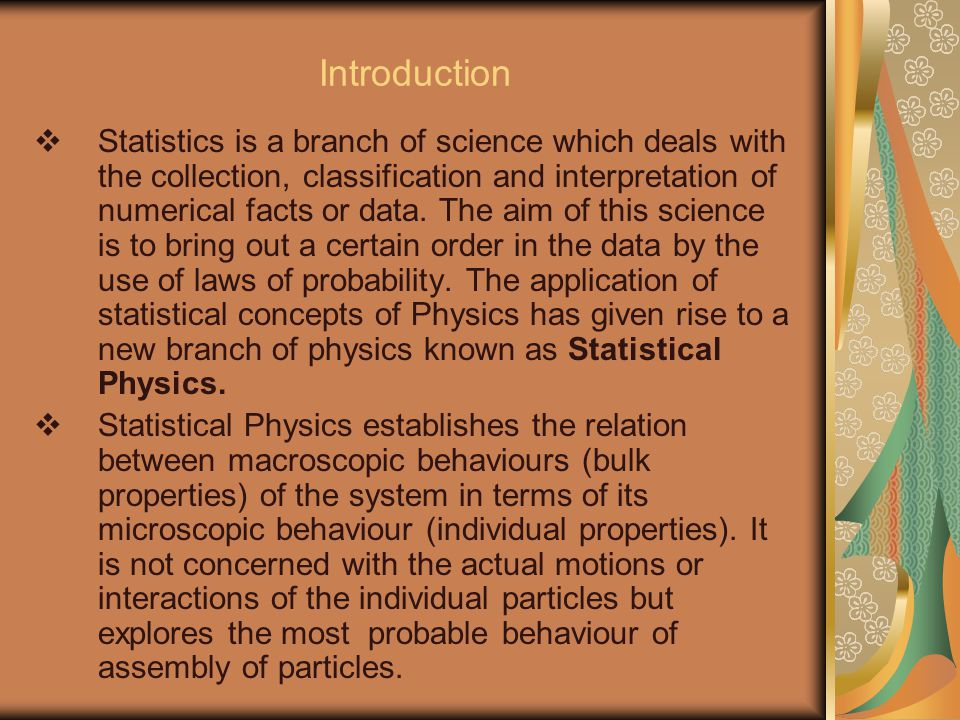 Introduction  Statistics is a branch of science which deals with the collection, classification and interpretation of numerical facts or data.