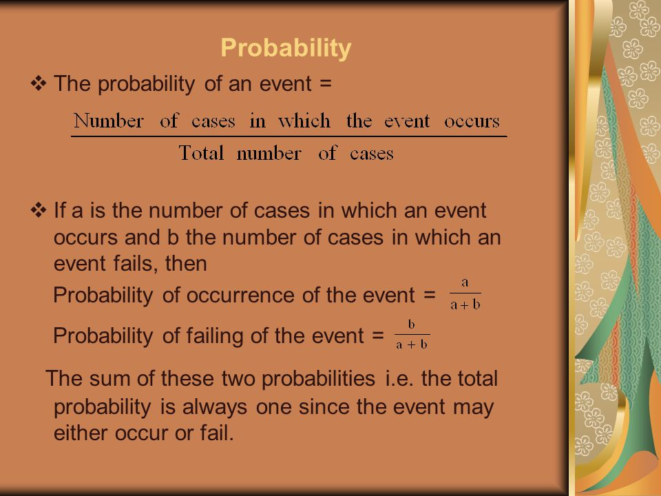 Probability  The probability of an event =  If a is the number of cases in which an event occurs and b the number of cases in which an event fails, then Probability of occurrence of the event = Probability of failing of the event = The sum of these two probabilities i.e.