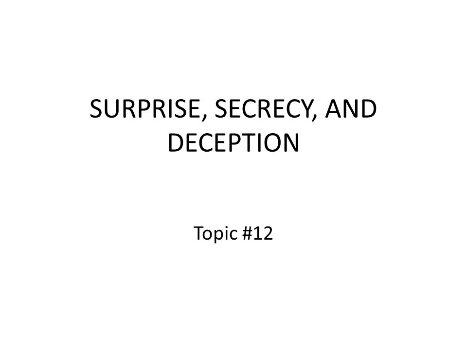 SURPRISE, SECRECY, AND DECEPTION Topic #12