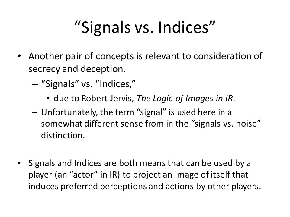 """""""Signals vs. Indices"""" Another pair of concepts is relevant to consideration of secrecy and deception. – """"Signals"""" vs. """"Indices,"""" due to Robert Jervis,"""