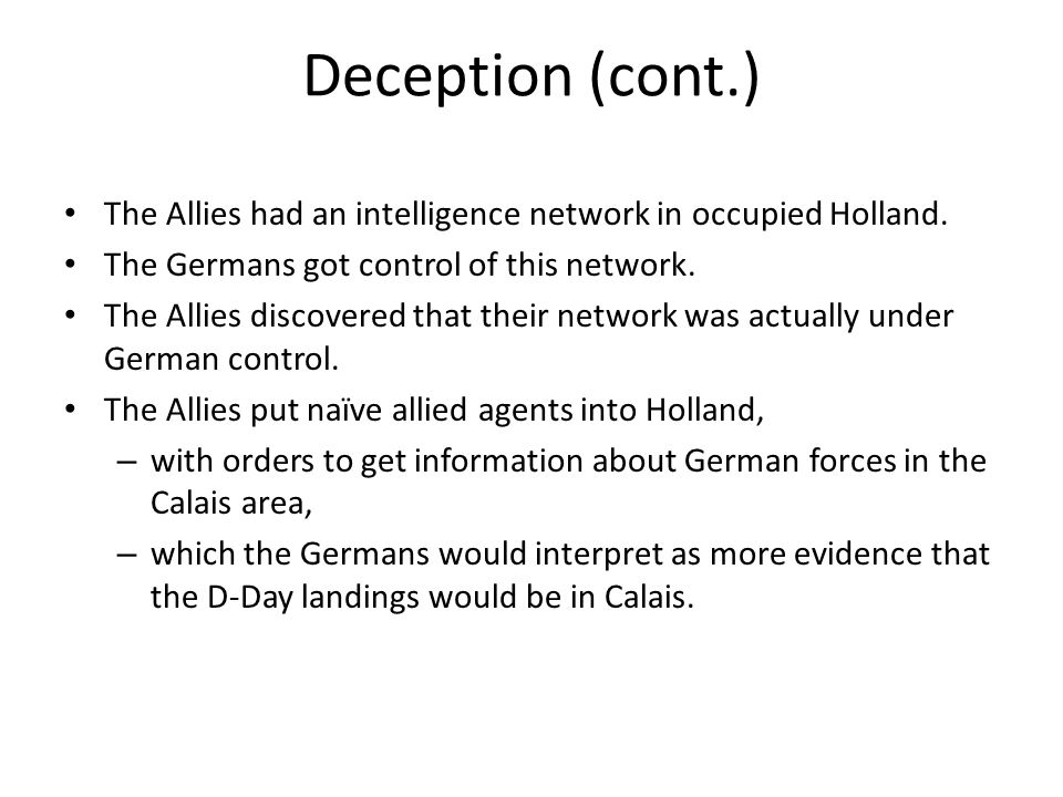 Deception (cont.) The Allies had an intelligence network in occupied Holland. The Germans got control of this network. The Allies discovered that thei
