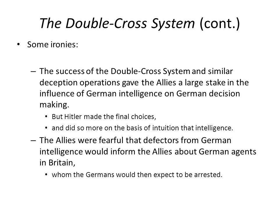 The Double-Cross System (cont.) Some ironies: – The success of the Double-Cross System and similar deception operations gave the Allies a large stake