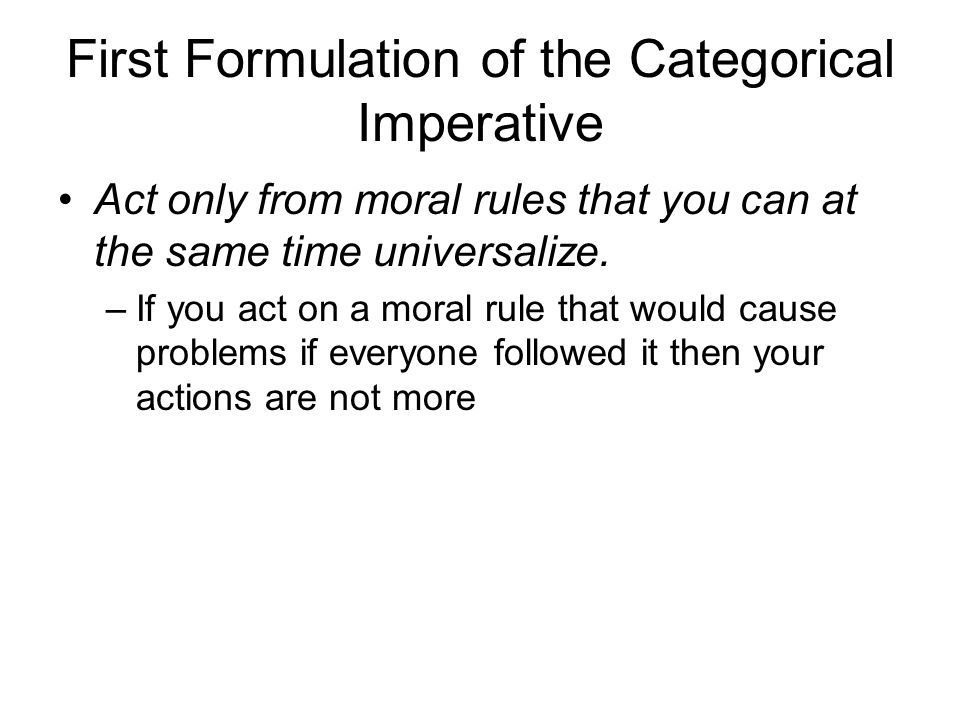 First Formulation of the Categorical Imperative Act only from moral rules that you can at the same time universalize. –If you act on a moral rule that