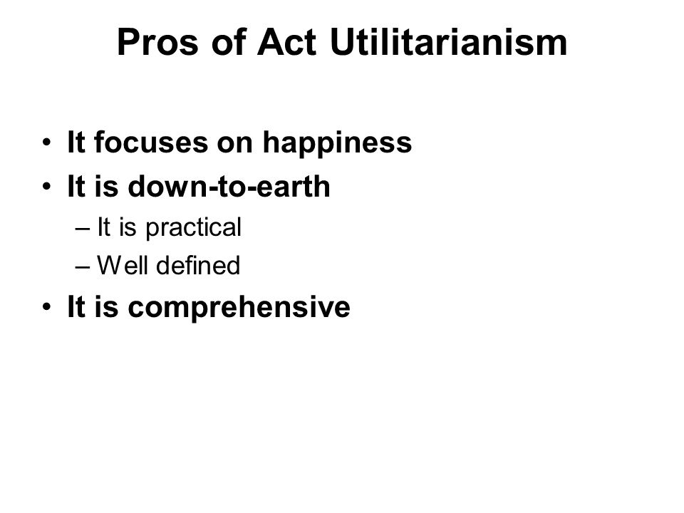 Pros of Act Utilitarianism It focuses on happiness It is down-to-earth –It is practical –Well defined It is comprehensive