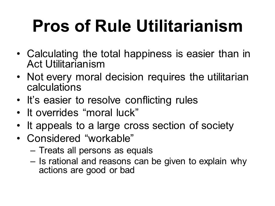 Pros of Rule Utilitarianism Calculating the total happiness is easier than in Act Utilitarianism Not every moral decision requires the utilitarian cal