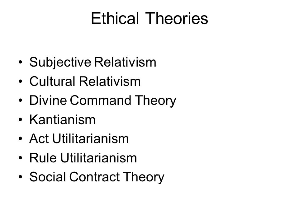 Ethical Theories Subjective Relativism Cultural Relativism Divine Command Theory Kantianism Act Utilitarianism Rule Utilitarianism Social Contract The