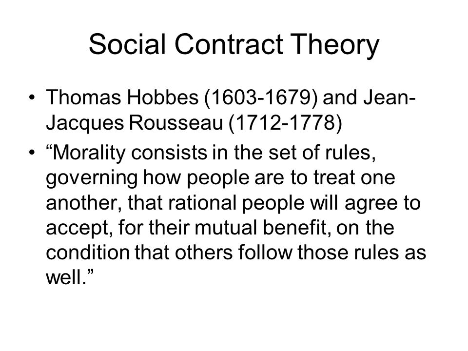 """Social Contract Theory Thomas Hobbes (1603-1679) and Jean- Jacques Rousseau (1712-1778) """"Morality consists in the set of rules, governing how people a"""