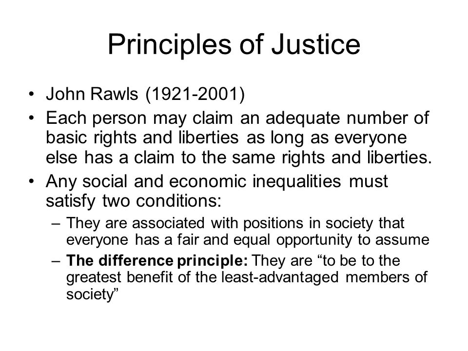 Principles of Justice John Rawls (1921-2001) Each person may claim an adequate number of basic rights and liberties as long as everyone else has a cla