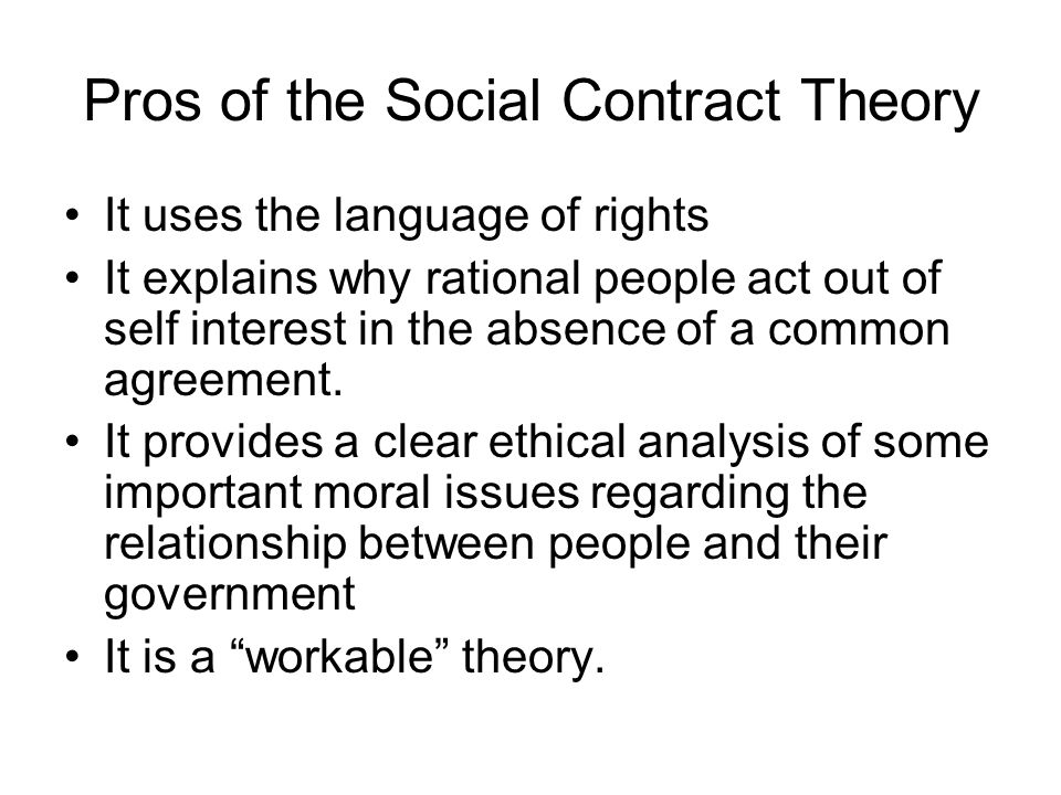 Pros of the Social Contract Theory It uses the language of rights It explains why rational people act out of self interest in the absence of a common