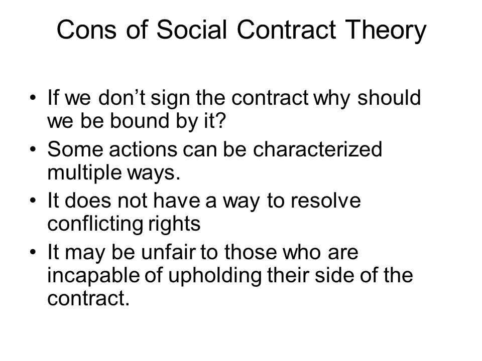 Cons of Social Contract Theory If we don't sign the contract why should we be bound by it? Some actions can be characterized multiple ways. It does no