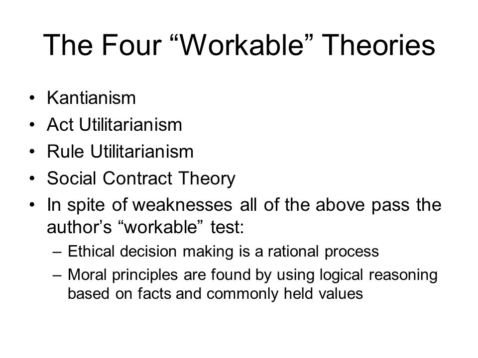 """The Four """"Workable"""" Theories Kantianism Act Utilitarianism Rule Utilitarianism Social Contract Theory In spite of weaknesses all of the above pass the"""