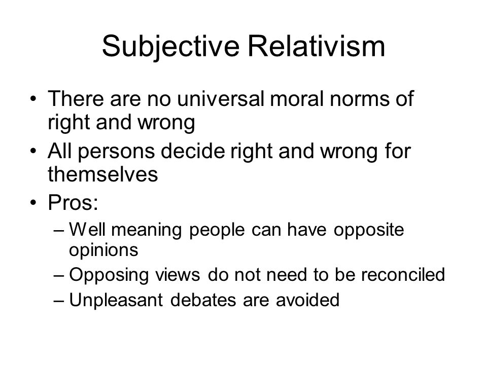 Subjective Relativism There are no universal moral norms of right and wrong All persons decide right and wrong for themselves Pros: –Well meaning peop