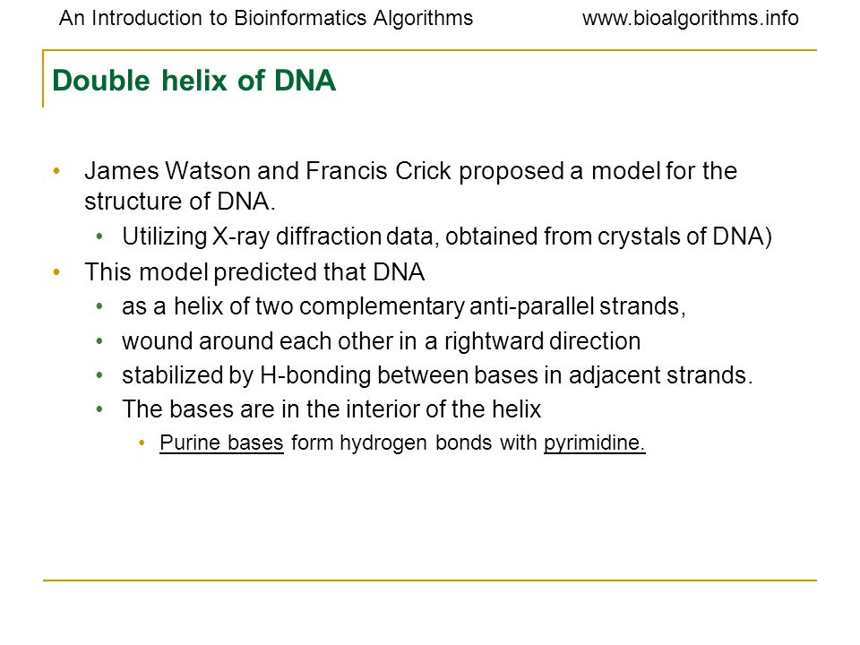 An Introduction to Bioinformatics Algorithmswww.bioalgorithms.info Double helix of DNA James Watson and Francis Crick proposed a model for the structu