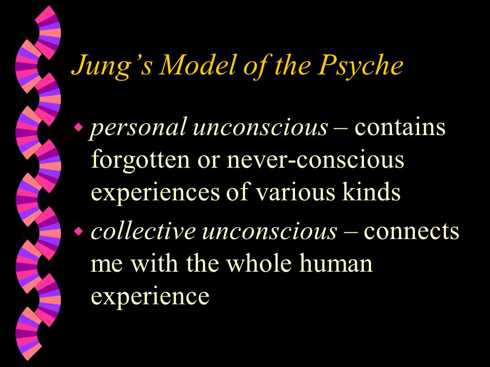 Jung's Model of the Psyche w personal unconscious – contains forgotten or never-conscious experiences of various kinds w collective unconscious – connects me with the whole human experience