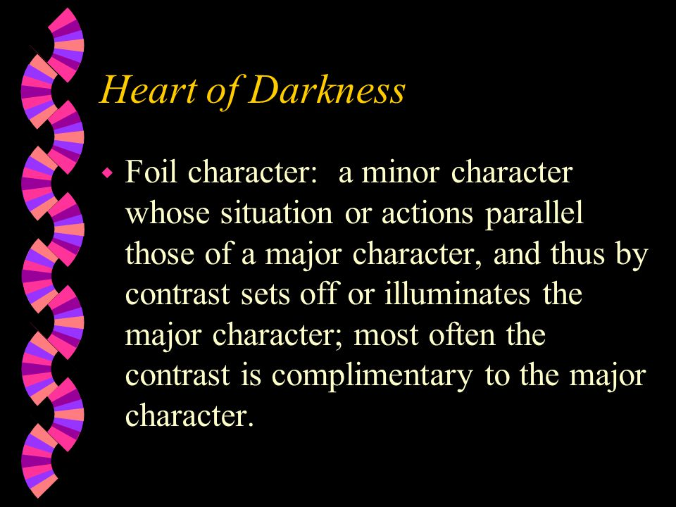 Heart of Darkness w Foil character: a minor character whose situation or actions parallel those of a major character, and thus by contrast sets off or illuminates the major character; most often the contrast is complimentary to the major character.