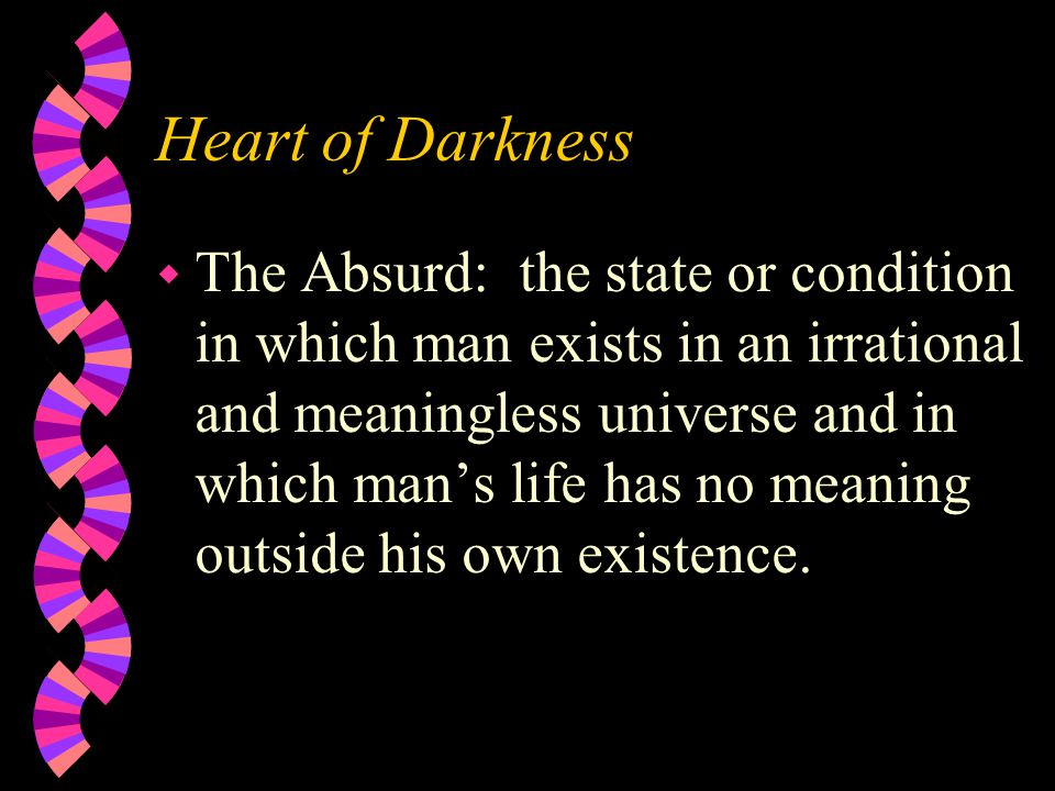 Heart of Darkness w The Absurd: the state or condition in which man exists in an irrational and meaningless universe and in which man's life has no meaning outside his own existence.