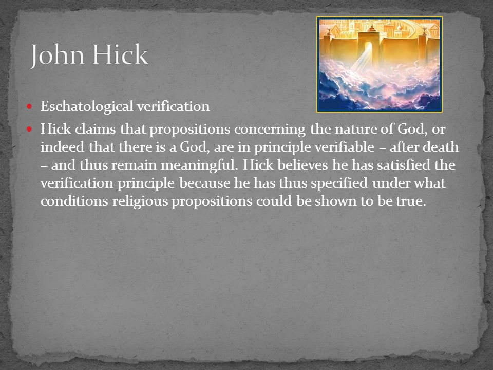 Eschatological verification Hick claims that propositions concerning the nature of God, or indeed that there is a God, are in principle verifiable – a