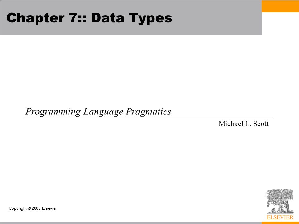 Copyright © 2005 Elsevier Chapter 7:: Data Types Programming Language Pragmatics Michael L. Scott
