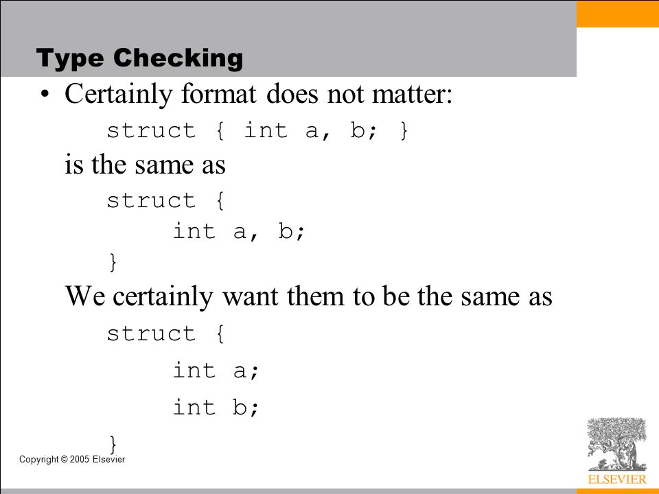 Copyright © 2005 Elsevier Type Checking Certainly format does not matter: struct { int a, b; } is the same as struct { int a, b; } We certainly want them to be the same as struct { int a; int b; }