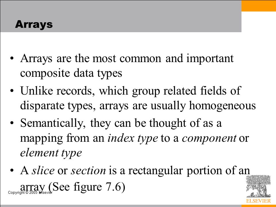 Copyright © 2005 Elsevier Arrays Arrays are the most common and important composite data types Unlike records, which group related fields of disparate types, arrays are usually homogeneous Semantically, they can be thought of as a mapping from an index type to a component or element type A slice or section is a rectangular portion of an array (See figure 7.6)