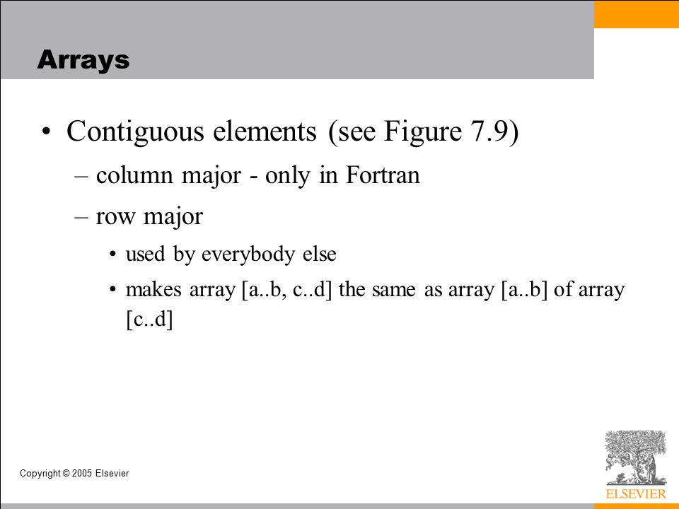 Copyright © 2005 Elsevier Arrays Contiguous elements (see Figure 7.9) –column major - only in Fortran –row major used by everybody else makes array [a..b, c..d] the same as array [a..b] of array [c..d]