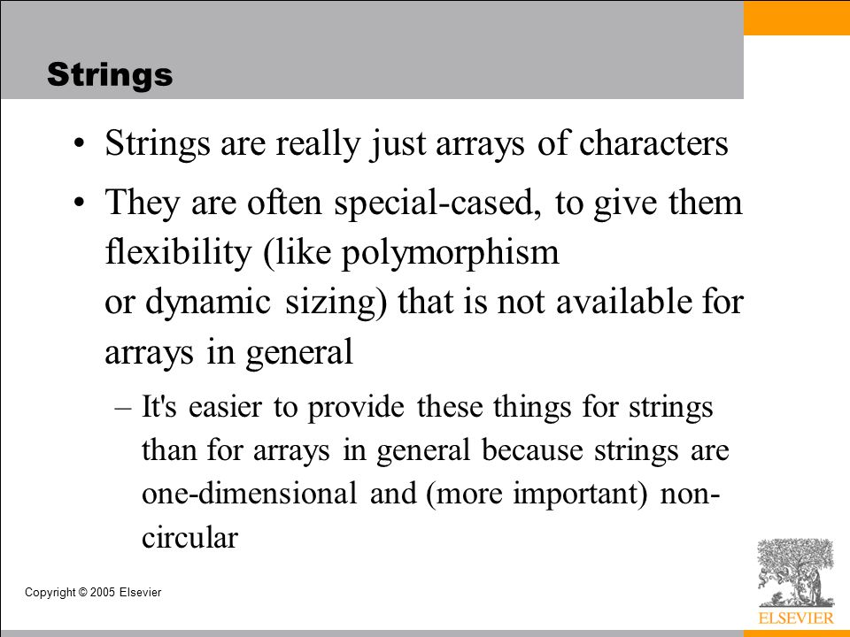 Copyright © 2005 Elsevier Strings Strings are really just arrays of characters They are often special-cased, to give them flexibility (like polymorphism or dynamic sizing) that is not available for arrays in general –It s easier to provide these things for strings than for arrays in general because strings are one-dimensional and (more important) non- circular