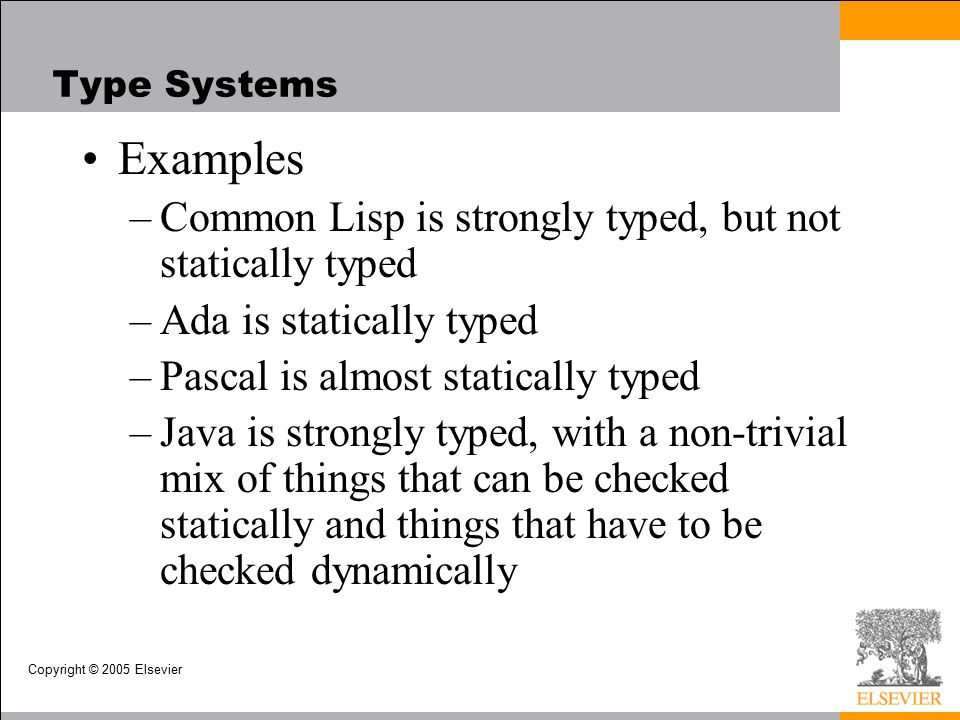 Copyright © 2005 Elsevier Type Systems Examples –Common Lisp is strongly typed, but not statically typed –Ada is statically typed –Pascal is almost statically typed –Java is strongly typed, with a non-trivial mix of things that can be checked statically and things that have to be checked dynamically