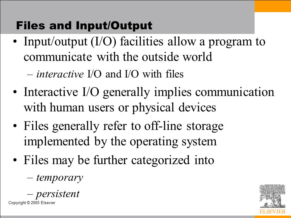 Copyright © 2005 Elsevier Files and Input/Output Input/output (I/O) facilities allow a program to communicate with the outside world –interactive I/O and I/O with files Interactive I/O generally implies communication with human users or physical devices Files generally refer to off-line storage implemented by the operating system Files may be further categorized into –temporary –persistent