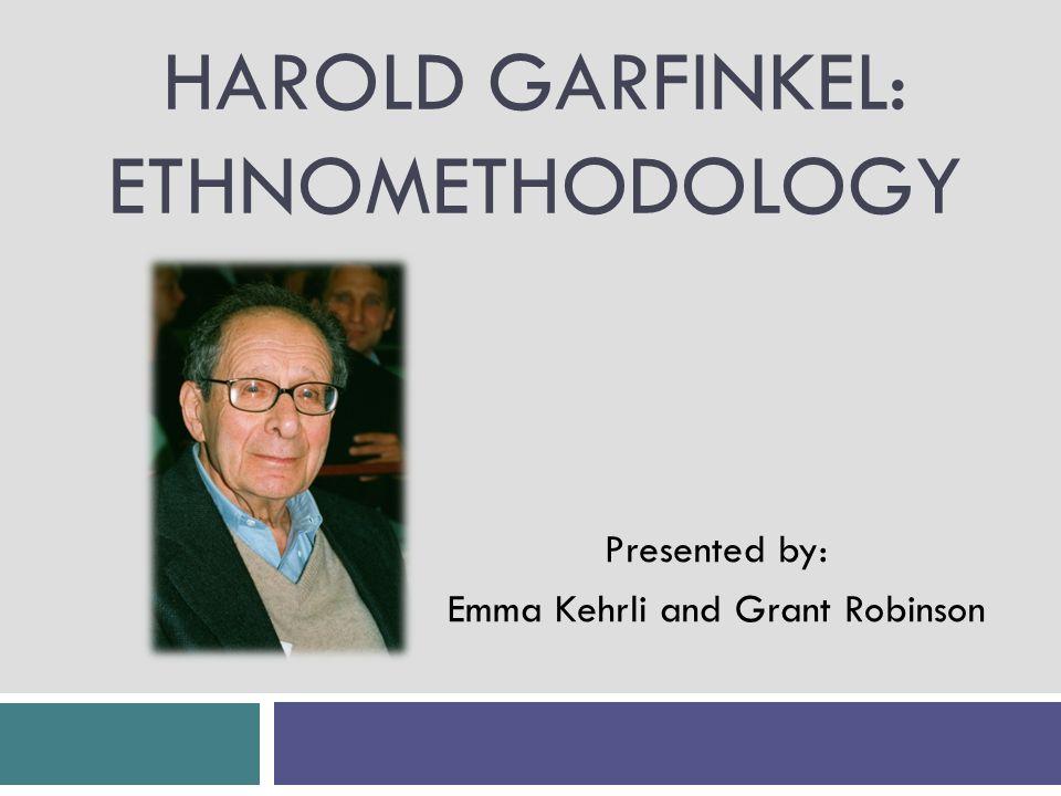 HAROLD GARFINKEL: ETHNOMETHODOLOGY Presented by: Emma Kehrli and Grant Robinson