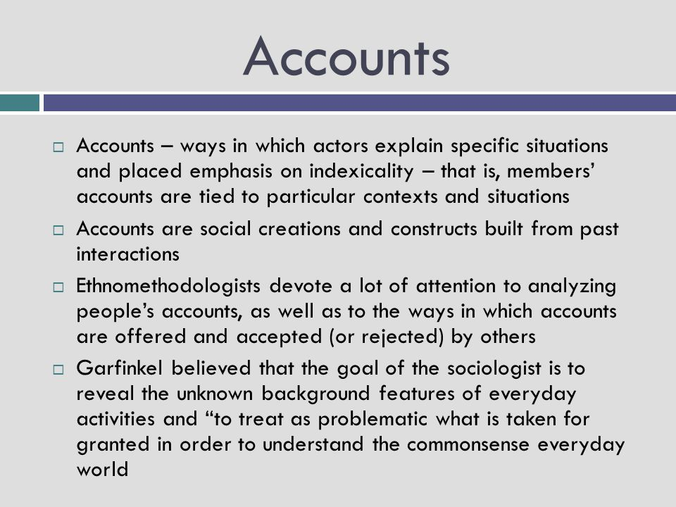 Accounts  Accounts – ways in which actors explain specific situations and placed emphasis on indexicality – that is, members' accounts are tied to pa