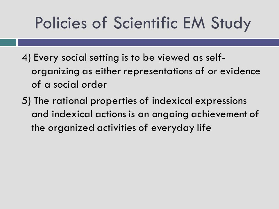 Policies of Scientific EM Study 4) Every social setting is to be viewed as self- organizing as either representations of or evidence of a social order