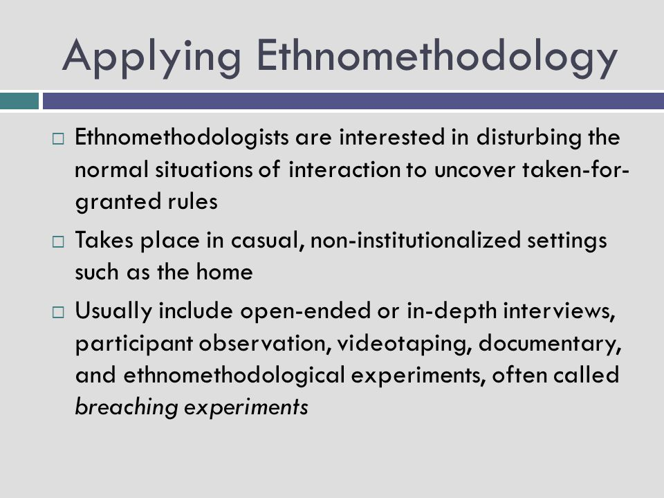 Applying Ethnomethodology  Ethnomethodologists are interested in disturbing the normal situations of interaction to uncover taken-for- granted rules