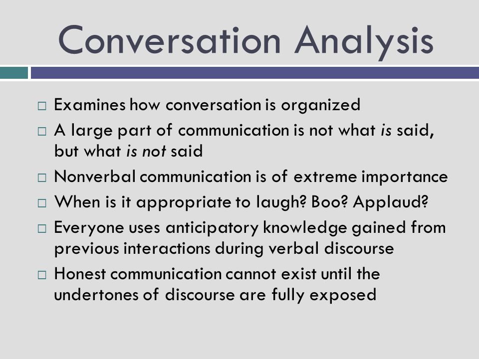 Conversation Analysis  Examines how conversation is organized  A large part of communication is not what is said, but what is not said  Nonverbal c