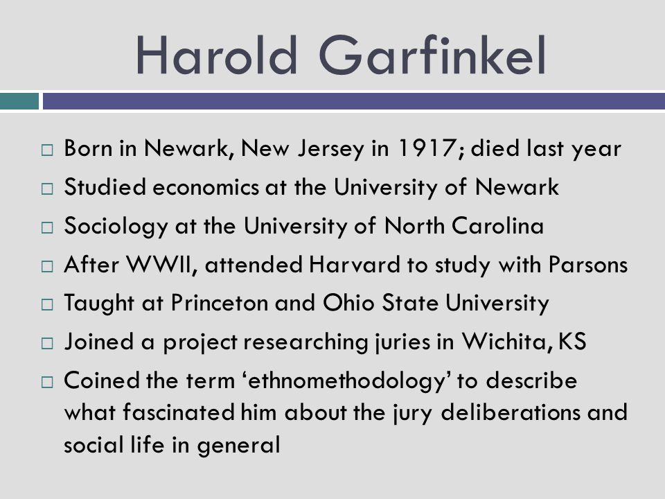 Harold Garfinkel  Professor at UCLA  1995 – Cooley Mead Award for lifetime contributions to the intellectual and scientific advancement of sociology and social psychology  Well respected, but known for being a hard grader and giving out perplexing assignments  Often created his own vocabulary – found the given language too constraining
