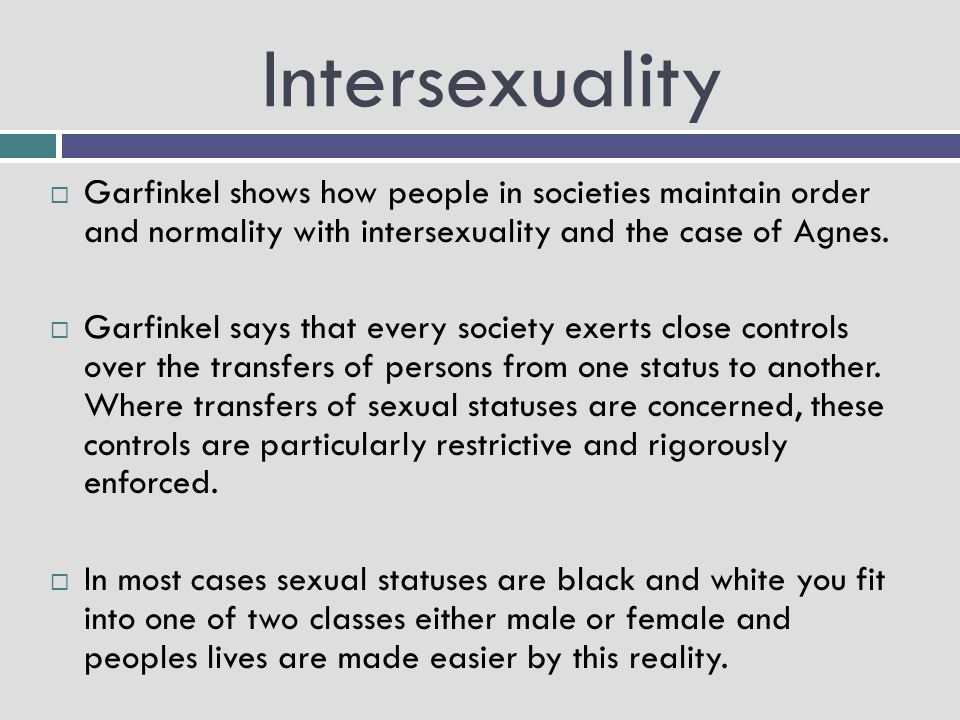 Intersexuality  Garfinkel shows how people in societies maintain order and normality with intersexuality and the case of Agnes.  Garfinkel says that