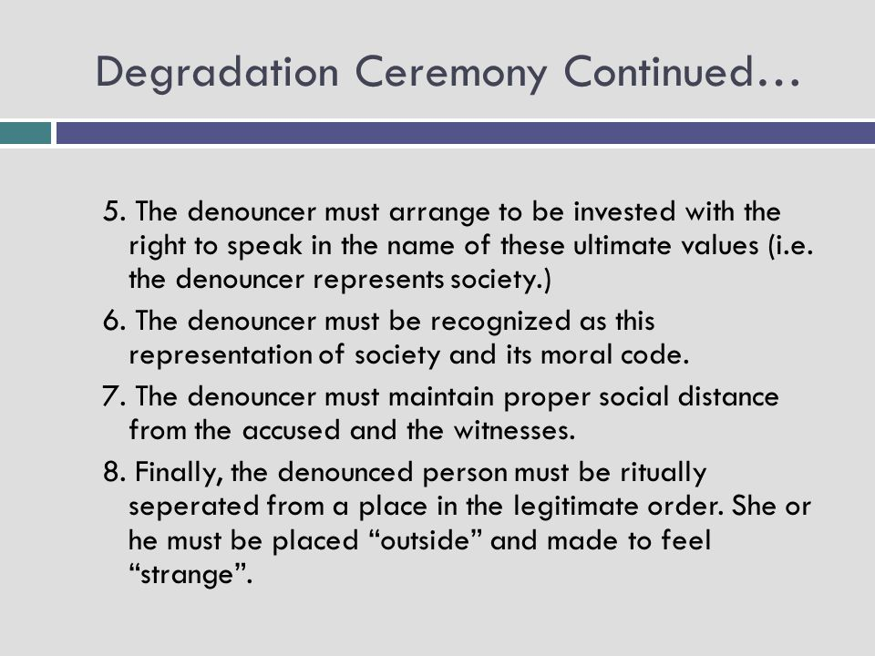 Degradation Ceremony Continued… 5. The denouncer must arrange to be invested with the right to speak in the name of these ultimate values (i.e. the de
