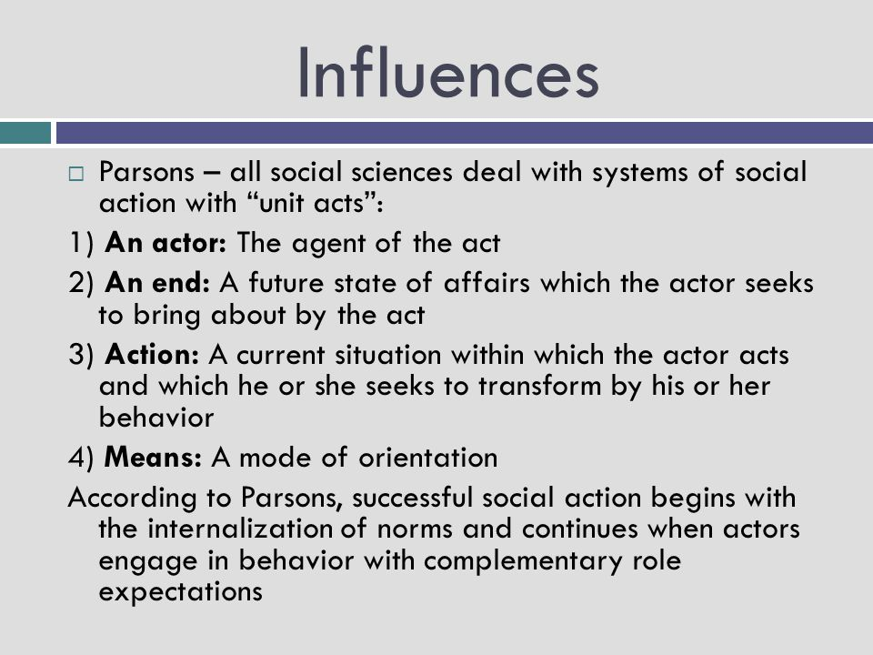 """Influences  Parsons – all social sciences deal with systems of social action with """"unit acts"""": 1) An actor: The agent of the act 2) An end: A future"""