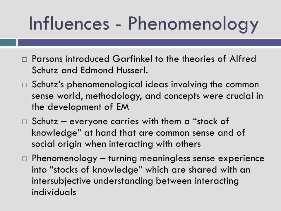 Influences - Phenomenology  Parsons introduced Garfinkel to the theories of Alfred Schutz and Edmond Husserl.  Schutz's phenomenological ideas invol