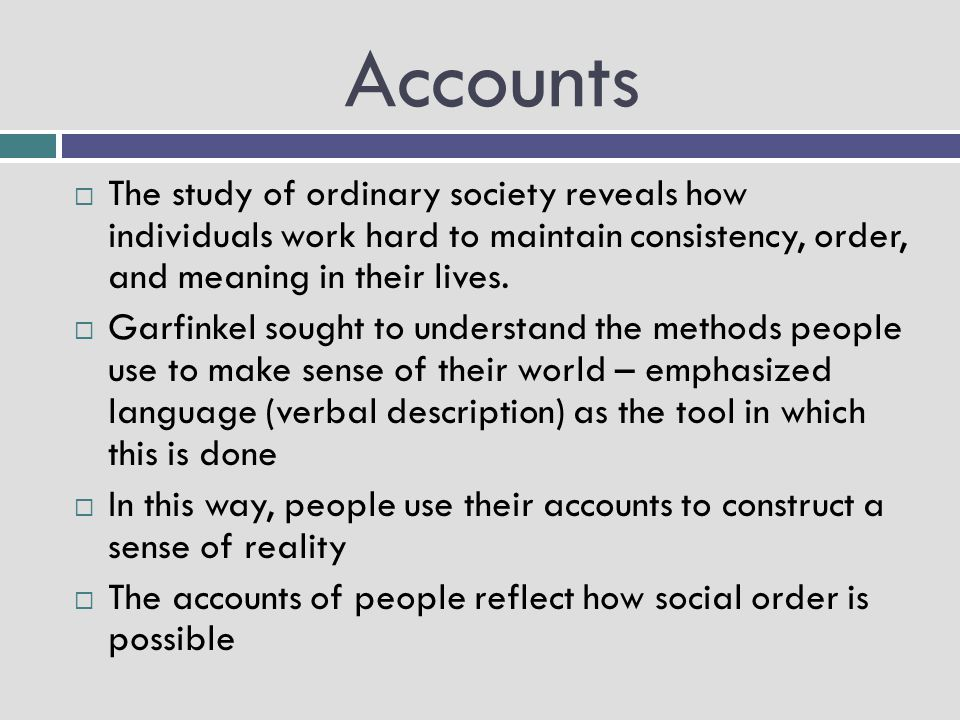 Accounts  The study of ordinary society reveals how individuals work hard to maintain consistency, order, and meaning in their lives.  Garfinkel sou