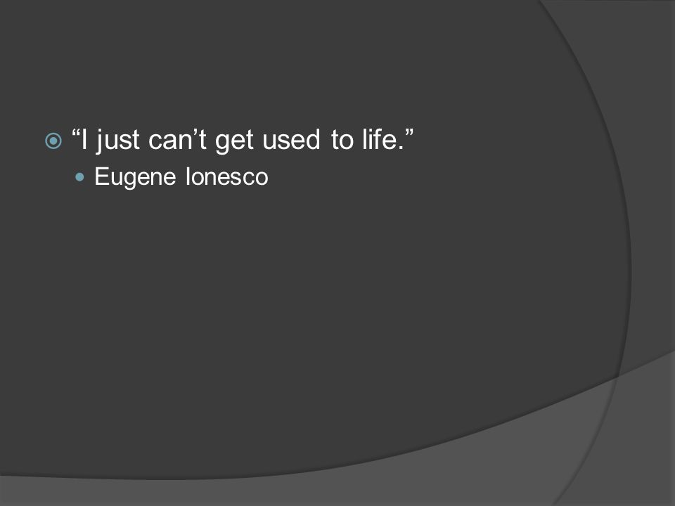  I just can't get used to life. Eugene Ionesco