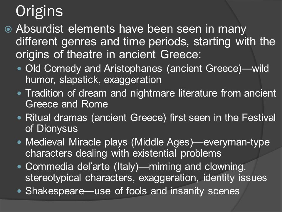 Origins  Absurdist elements have been seen in many different genres and time periods, starting with the origins of theatre in ancient Greece: Old Comedy and Aristophanes (ancient Greece)—wild humor, slapstick, exaggeration Tradition of dream and nightmare literature from ancient Greece and Rome Ritual dramas (ancient Greece) first seen in the Festival of Dionysus Medieval Miracle plays (Middle Ages)—everyman-type characters dealing with existential problems Commedia del'arte (Italy)—miming and clowning, stereotypical characters, exaggeration, identity issues Shakespeare—use of fools and insanity scenes