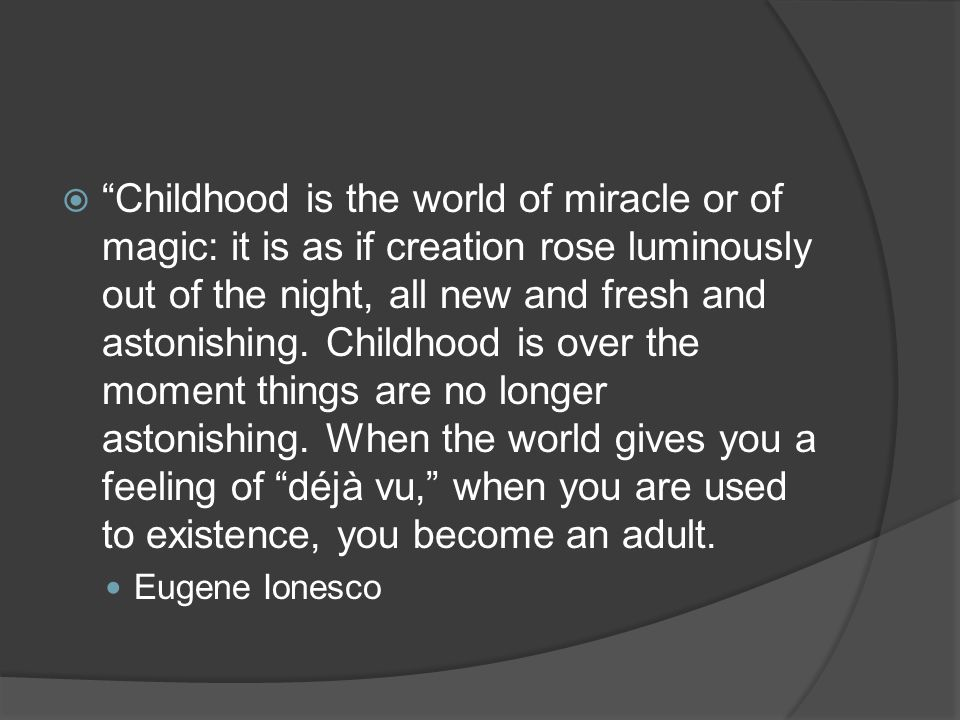  Childhood is the world of miracle or of magic: it is as if creation rose luminously out of the night, all new and fresh and astonishing.