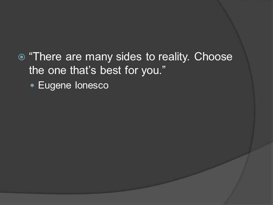  There are many sides to reality. Choose the one that's best for you. Eugene Ionesco