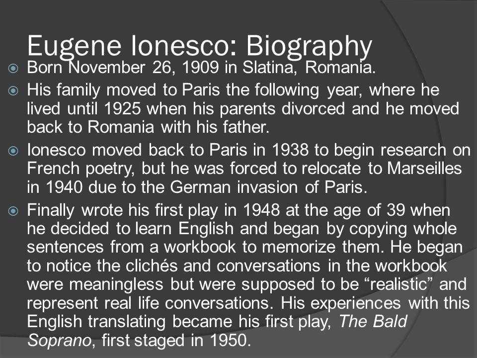 Eugene Ionesco: Biography  Born November 26, 1909 in Slatina, Romania.