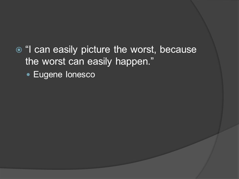  I can easily picture the worst, because the worst can easily happen. Eugene Ionesco