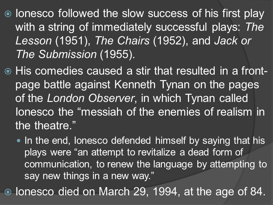  Ionesco followed the slow success of his first play with a string of immediately successful plays: The Lesson (1951), The Chairs (1952), and Jack or The Submission (1955).