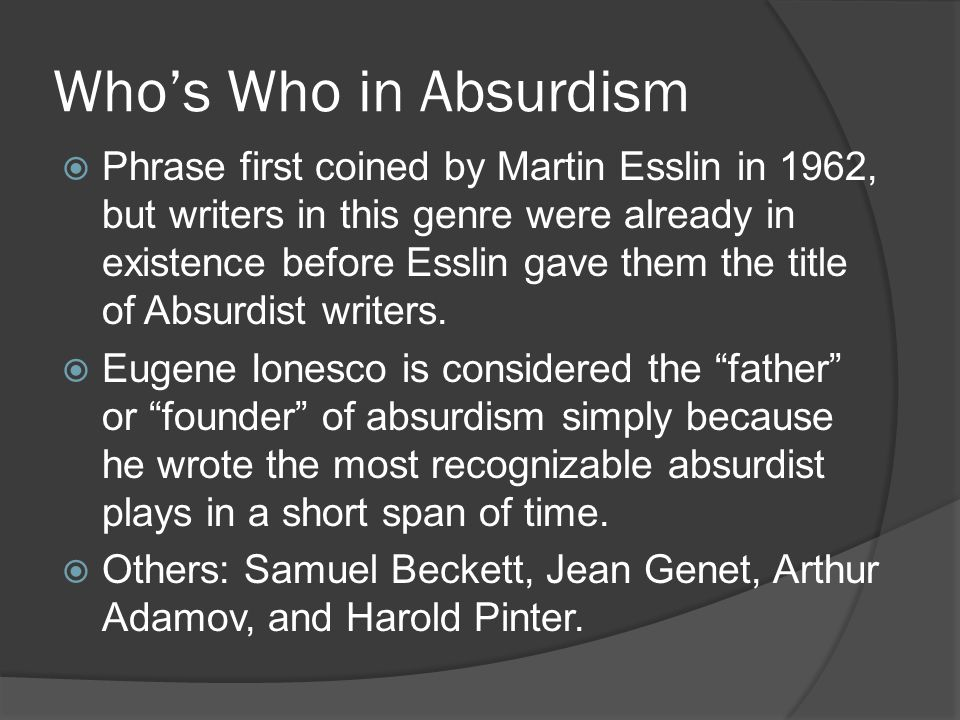 Who's Who in Absurdism  Phrase first coined by Martin Esslin in 1962, but writers in this genre were already in existence before Esslin gave them the title of Absurdist writers.