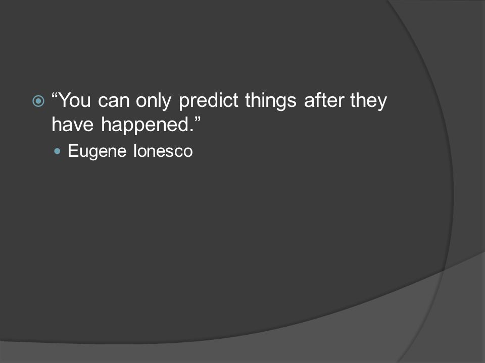  You can only predict things after they have happened. Eugene Ionesco