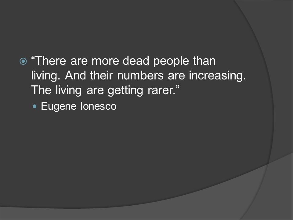  There are more dead people than living. And their numbers are increasing.